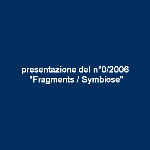 presentazione del n°0/2006 «Fragments / Symbiose»
