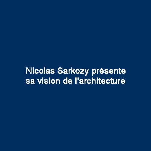 Nicolas Sarkozy présente sa vision de l'architecture